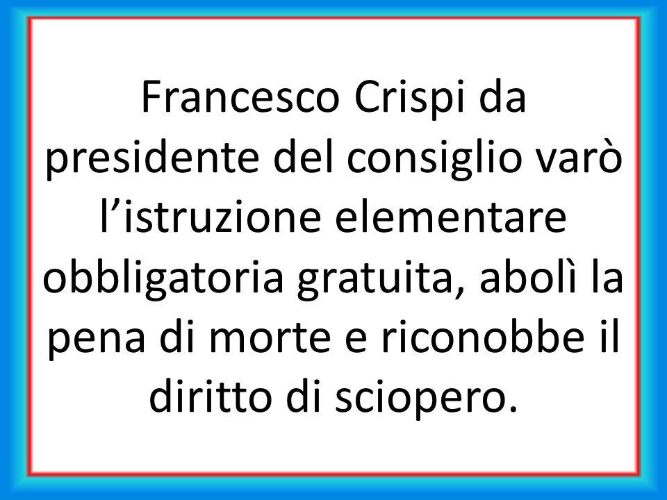 Francesco Crispi da presidente del consiglio varò listruzione elementare obbligatoria gratuita, abolì la pena di morte e riconobbe il diritto di sciopero.