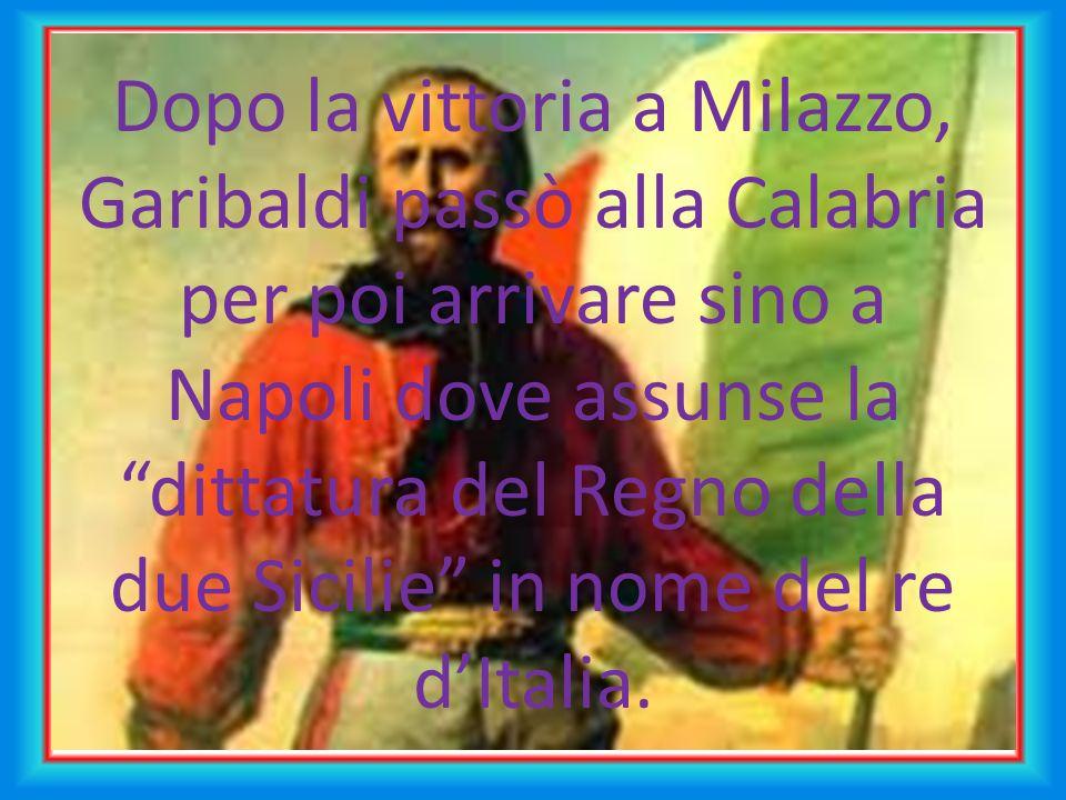 Dopo la vittoria a Milazzo, Garibaldi passò alla Calabria per poi arrivare sino a Napoli dove assunse la dittatura del Regno della due Sicilie in nome del re dItalia.