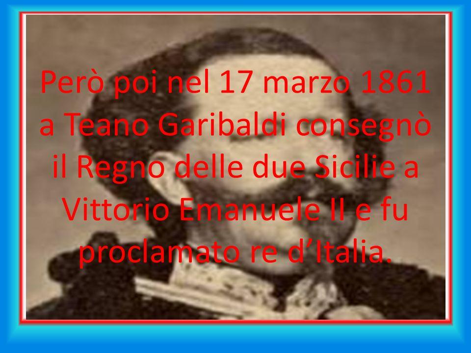 Però poi nel 17 marzo 1861 a Teano Garibaldi consegnò il Regno delle due Sicilie a Vittorio Emanuele II e fu proclamato re dItalia.