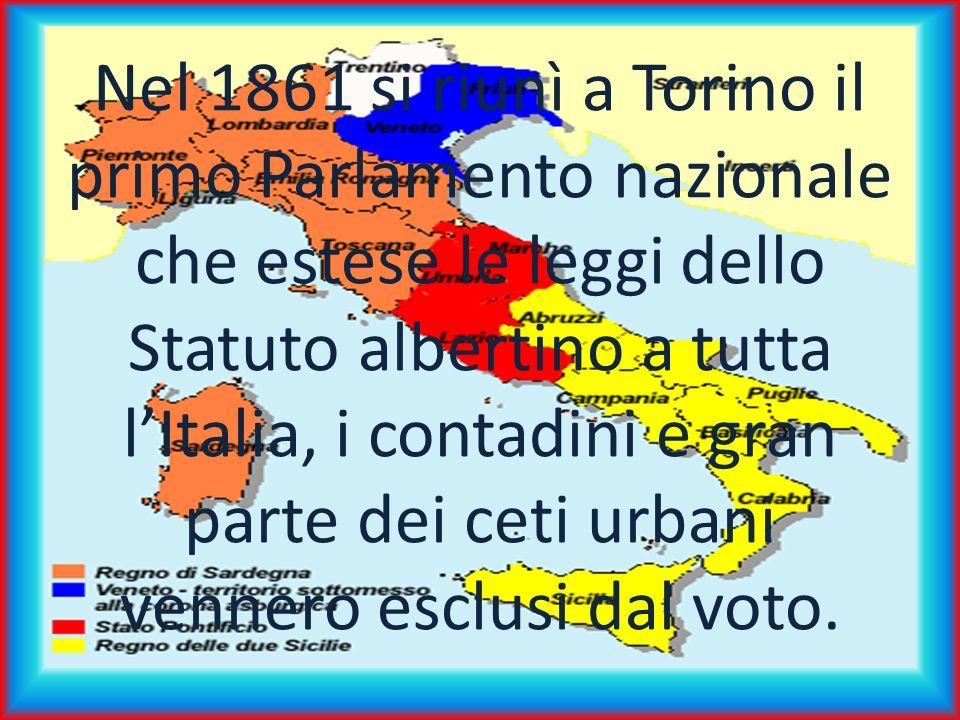 Nel 1861 si riunì a Torino il primo Parlamento nazionale che estese le leggi dello Statuto albertino a tutta lItalia, i contadini e gran parte dei ceti urbani vennero esclusi dal voto.