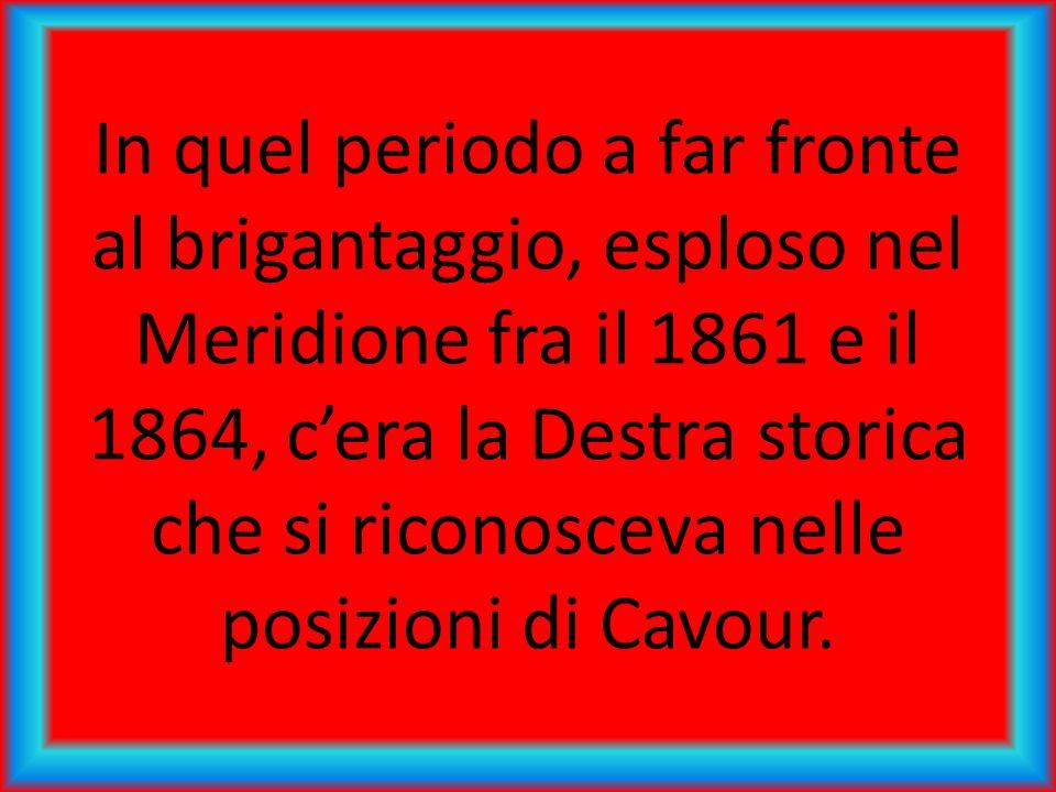 In quel periodo a far fronte al brigantaggio, esploso nel Meridione fra il 1861 e il 1864, cera la Destra storica che si riconosceva nelle posizioni di Cavour.