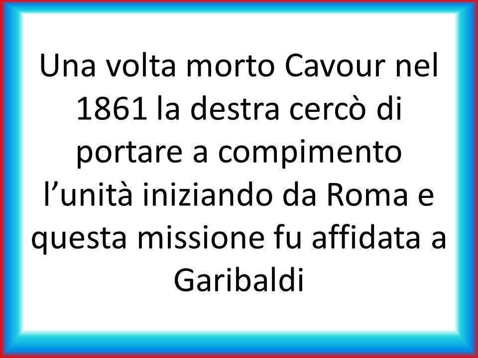 Una volta morto Cavour nel 1861 la destra cercò di portare a compimento lunità iniziando da Roma e questa missione fu affidata a Garibaldi