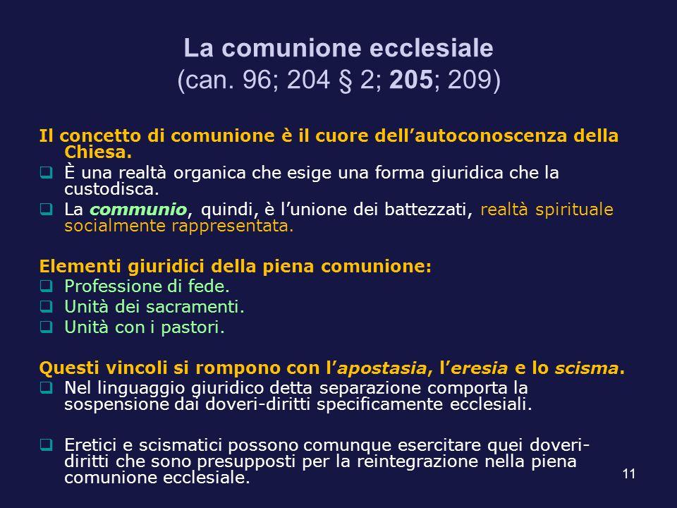 11 La comunione ecclesiale (can. 96; 204 § 2; 205; 209) Il concetto di comunione è il cuore dellautoconoscenza della Chiesa. È una realtà organica che