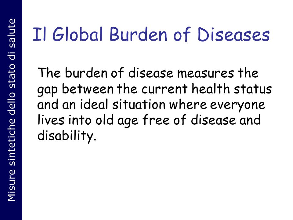Il Global Burden of Diseases The burden of disease measures the gap between the current health status and an ideal situation where everyone lives into old age free of disease and disability.