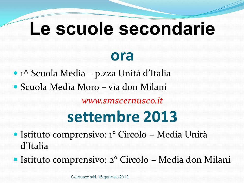 Le scuole secondarie ora 1^ Scuola Media – p.zza Unità dItalia Scuola Media Moro – via don Milani www.smscernusco.it settembre 2013 Istituto comprensi