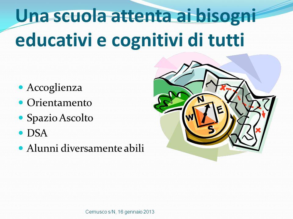 Una scuola attenta ai bisogni educativi e cognitivi di tutti Accoglienza Orientamento Spazio Ascolto DSA Alunni diversamente abili Cernusco s/N, 16 ge