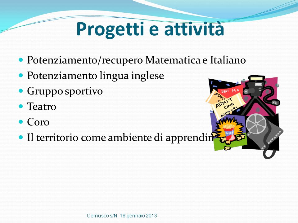 Progetti e attività Potenziamento/recupero Matematica e Italiano Potenziamento lingua inglese Gruppo sportivo Teatro Coro Il territorio come ambiente
