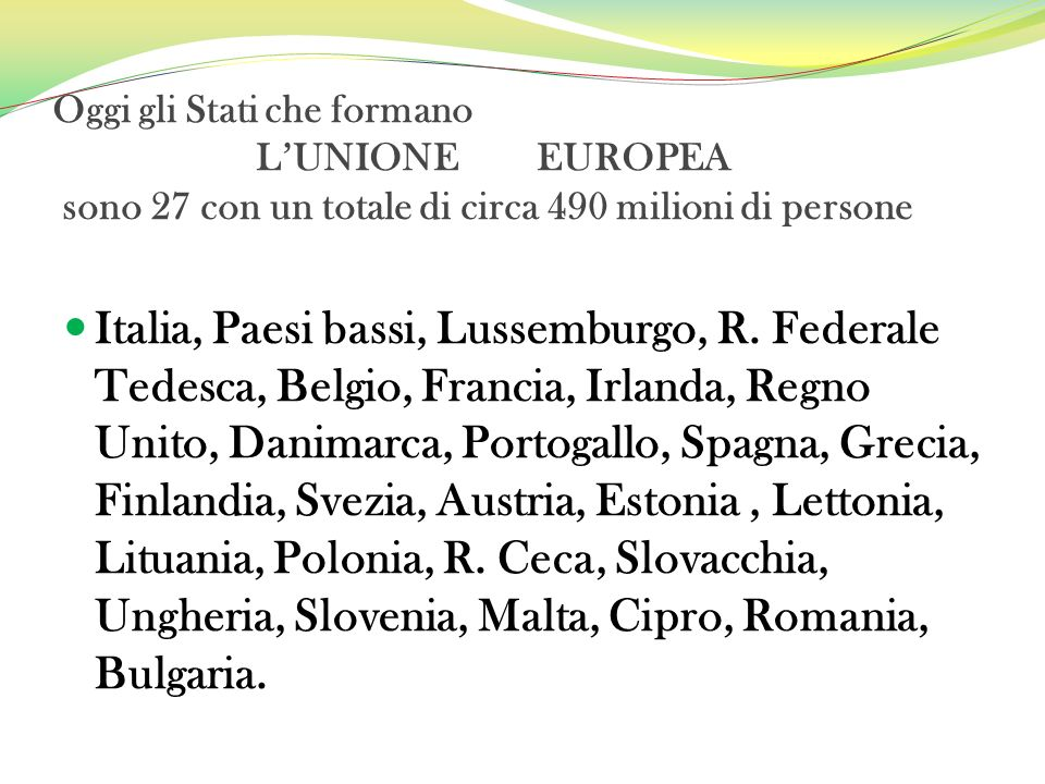 Oggi gli Stati che formano LUNIONE EUROPEA sono 27 con un totale di circa 490 milioni di persone Italia, Paesi bassi, Lussemburgo, R. Federale Tedesca