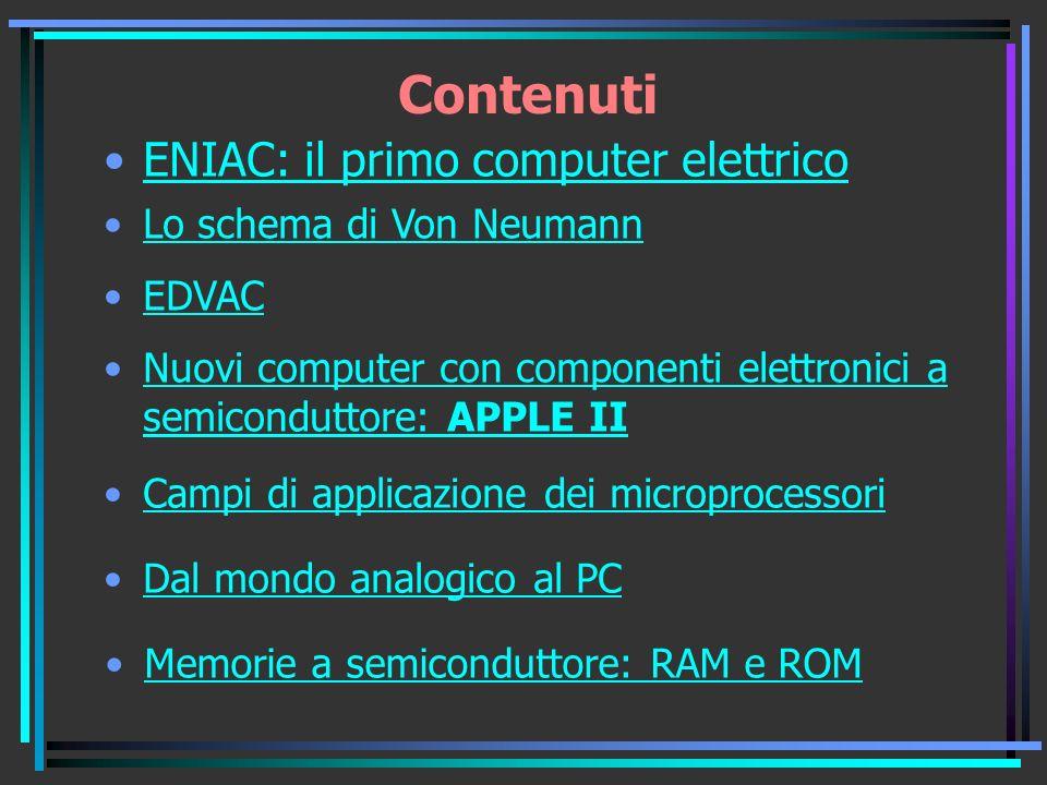 Contenuti ENIAC: il primo computer elettrico Lo schema di Von Neumann EDVAC Nuovi computer con componenti elettronici a semiconduttore: APPLE IINuovi computer con componenti elettronici a semiconduttore: APPLE II Campi di applicazione dei microprocessori Dal mondo analogico al PC Memorie a semiconduttore: RAM e ROM