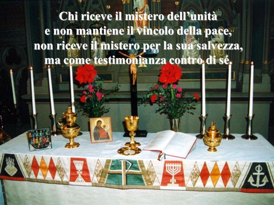 Chi riceve il mistero dellunità e non mantiene il vincolo della pace, non riceve il mistero per la sua salvezza, ma come testimonianza contro di sé.