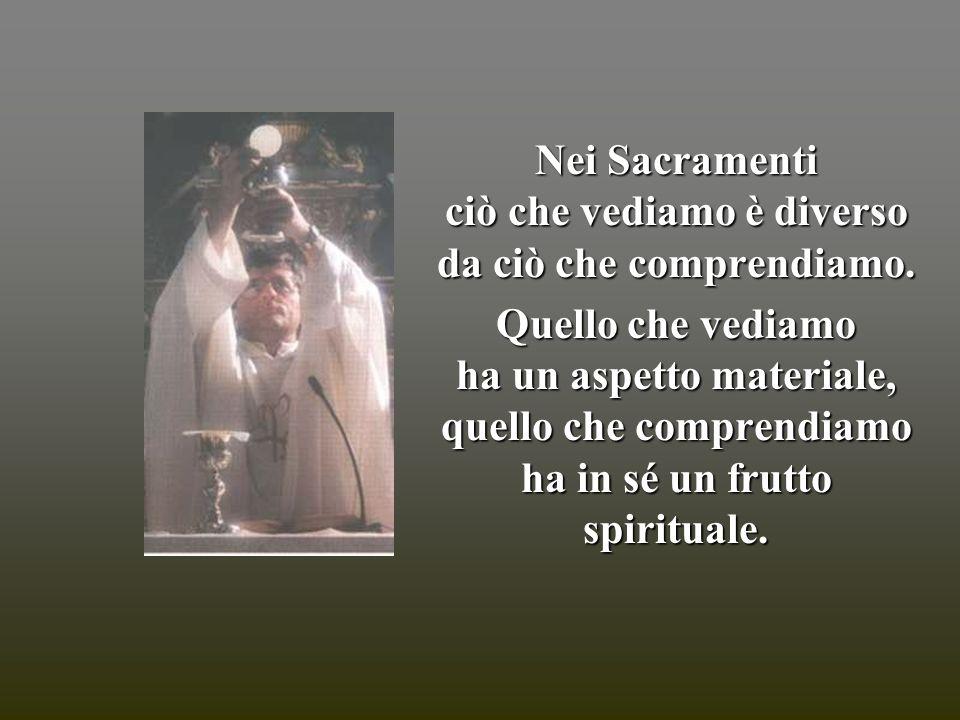 Nei Sacramenti ciò che vediamo è diverso da ciò che comprendiamo. Quello che vediamo ha un aspetto materiale, quello che comprendiamo ha in sé un frut