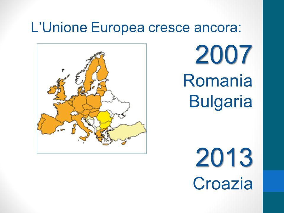 LUnione Europea cresce ancora: 2007 Romania Bulgaria 2013 Croazia