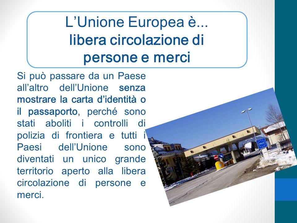LUnione Europea è... libera circolazione di persone e merci Si può passare da un Paese allaltro dellUnione senza mostrare la carta didentità o il pass
