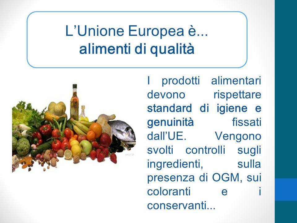 LUnione Europea è... alimenti di qualità I prodotti alimentari devono rispettare standard di igiene e genuinità fissati dallUE. Vengono svolti control