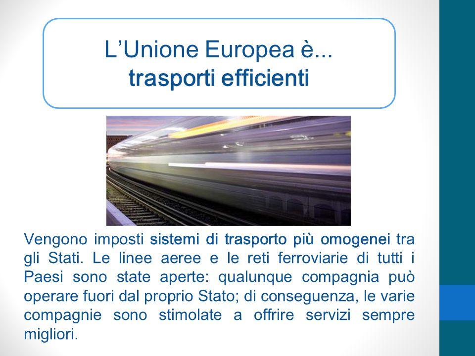 LUnione Europea è... trasporti efficienti Vengono imposti sistemi di trasporto più omogenei tra gli Stati. Le linee aeree e le reti ferroviarie di tut