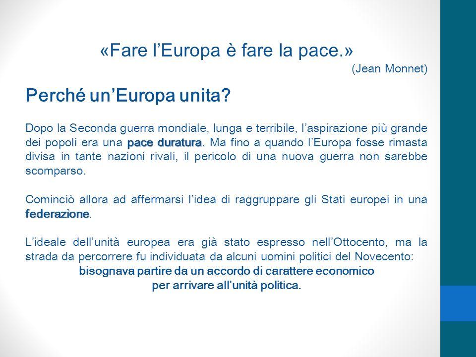 «Fare lEuropa è fare la pace.» (Jean Monnet) Perché unEuropa unita? pace duratura Dopo la Seconda guerra mondiale, lunga e terribile, laspirazione più