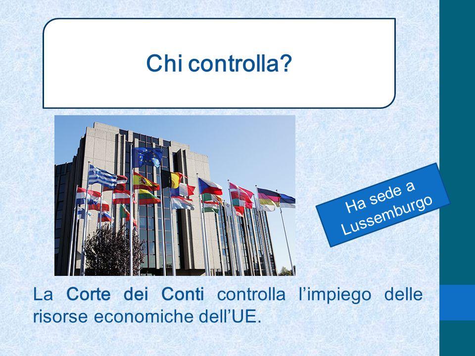 Chi controlla? La Corte dei Conti controlla limpiego delle risorse economiche dellUE. Ha sede a Lussemburgo
