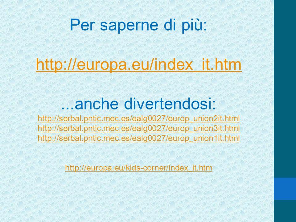 Per saperne di più: http://europa.eu/index_it.htm...anche divertendosi: http://serbal.pntic.mec.es/ealg0027/europ_union2it.html http://serbal.pntic.me