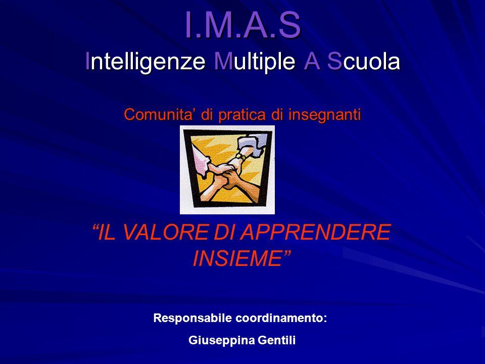 I.M.A.S Intelligenze Multiple A Scuola Comunita di pratica di insegnanti IL VALORE DI APPRENDERE INSIEME Responsabile coordinamento: Giuseppina Gentil