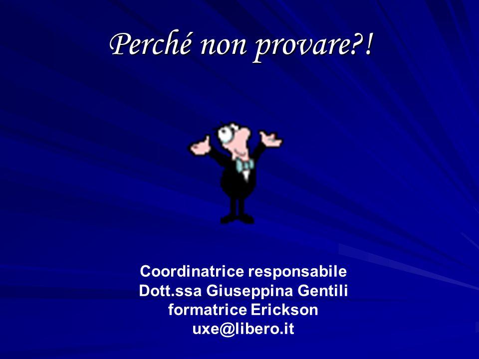 Perché non provare?! Coordinatrice responsabile Dott.ssa Giuseppina Gentili formatrice Erickson uxe@libero.it