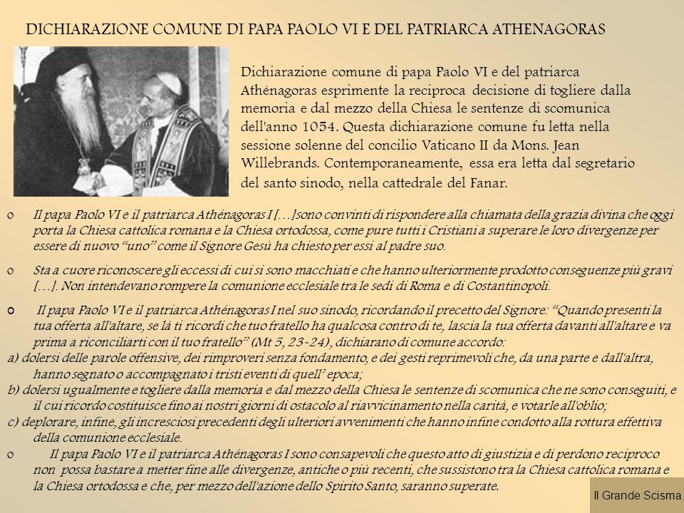 DICHIARAZIONE COMUNE DI PAPA PAOLO VI E DEL PATRIARCA ATHENAGORAS Dichiarazione comune di papa Paolo VI e del patriarca Athénagoras esprimente la reciproca decisione di togliere dalla memoria e dal mezzo della Chiesa le sentenze di scomunica dell anno 1054.