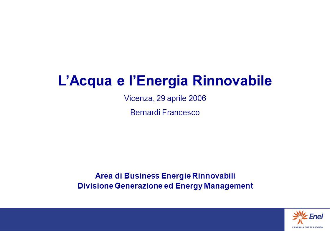 LAcqua e lEnergia Rinnovabile Vicenza, 29 aprile 2006 Bernardi Francesco Area di Business Energie Rinnovabili Divisione Generazione ed Energy Manageme