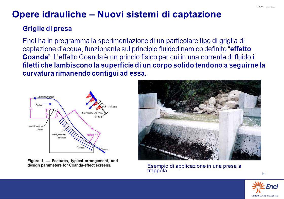 14 Uso: pubblico Opere idrauliche – Nuovi sistemi di captazione Griglie di presa Enel ha in programma la sperimentazione di un particolare tipo di griglia di captazione dacqua, funzionante sul principio fluidodinamico definito effetto Coanda.