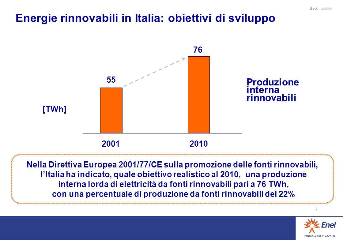 7 Uso: pubblico Energie rinnovabili in Italia: obiettivi di sviluppo 55 20012010 Produzione interna rinnovabili 76 [TWh] Nella Direttiva Europea 2001/77/CE sulla promozione delle fonti rinnovabili, lItalia ha indicato, quale obiettivo realistico al 2010, una produzione interna lorda di elettricità da fonti rinnovabili pari a 76 TWh, con una percentuale di produzione da fonti rinnovabili del 22%