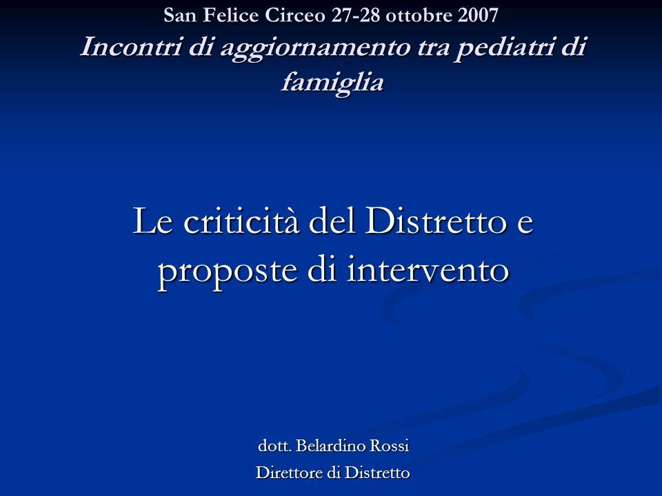 San Felice Circeo 27-28 ottobre 2007 Incontri di aggiornamento tra pediatri di famiglia Le criticità del Distretto e proposte di intervento dott.