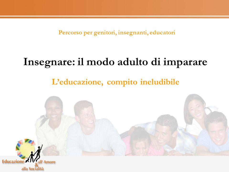 Percorso per genitori, insegnanti, educatori Insegnare: il modo adulto di imparare Leducazione, compito ineludibile