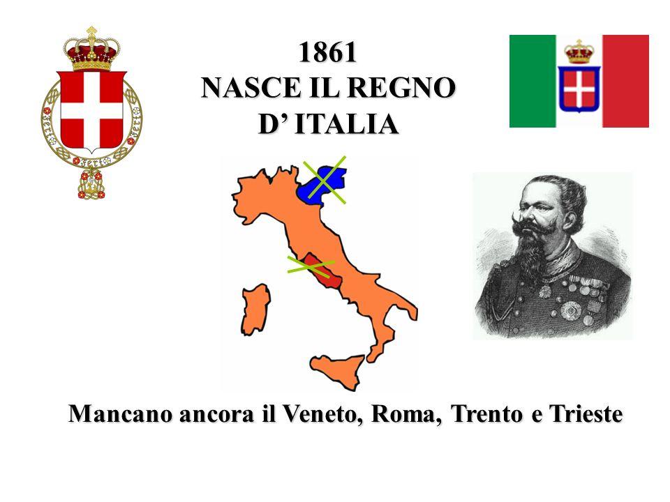 1861 NASCE IL REGNO D ITALIA Mancano ancora il Veneto, Roma, Trento e Trieste