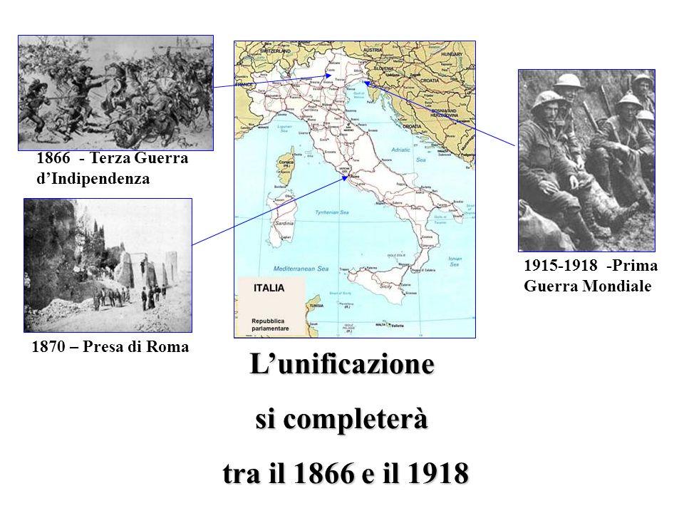 Lunificazione si completerà tra il 1866 e il 1918 tra il 1866 e il 1918 1870 – Presa di Roma 1915-1918 -Prima Guerra Mondiale 1866 - Terza Guerra dInd