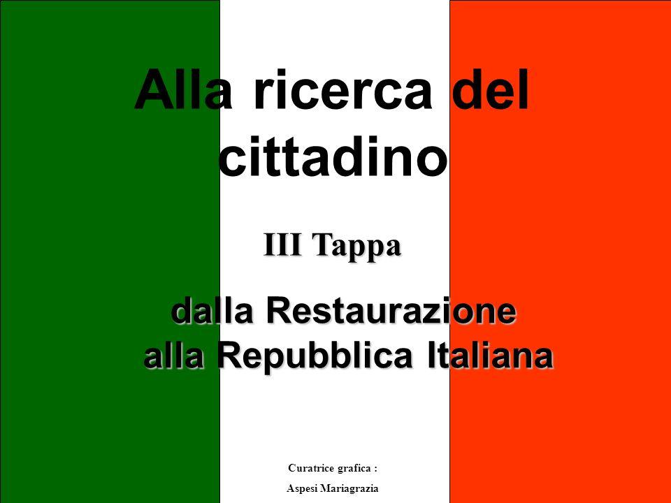 Alla ricerca del cittadino III Tappa Curatrice grafica : Aspesi Mariagrazia dalla Restaurazione alla Repubblica Italiana