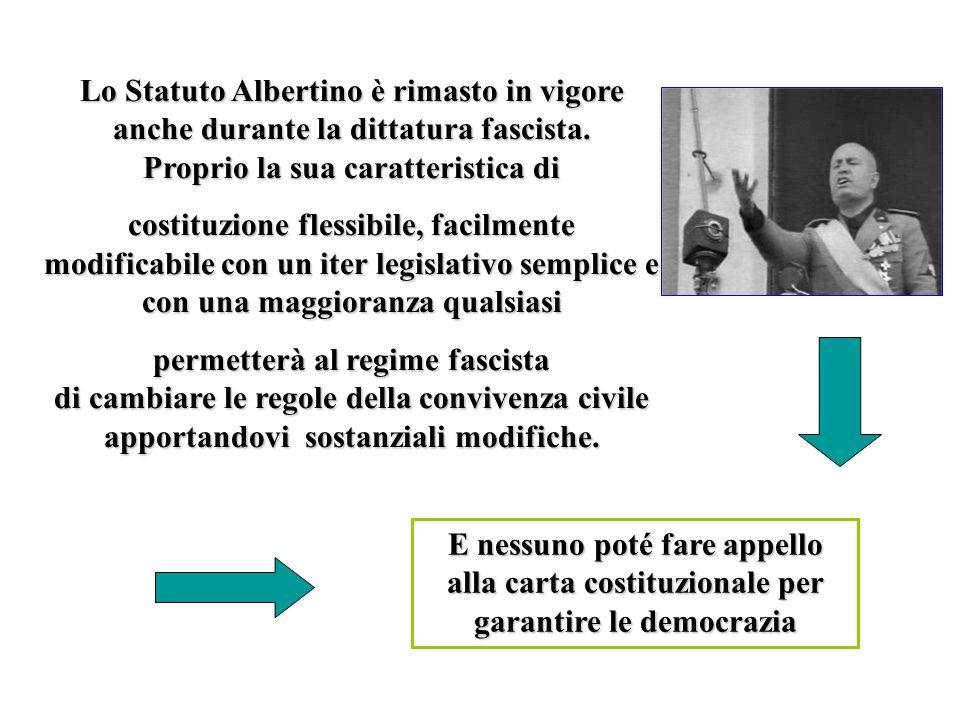 Lo Statuto Albertino è rimasto in vigore anche durante la dittatura fascista. Proprio la sua caratteristica di costituzione flessibile, facilmente mod