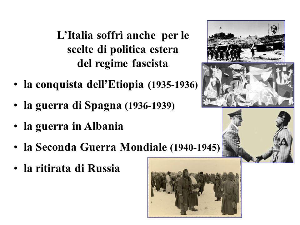 LItalia soffrì anche per le scelte di politica estera del regime fascista la conquista dellEtiopia (1935-1936) la guerra di Spagna (1936-1939) la guer