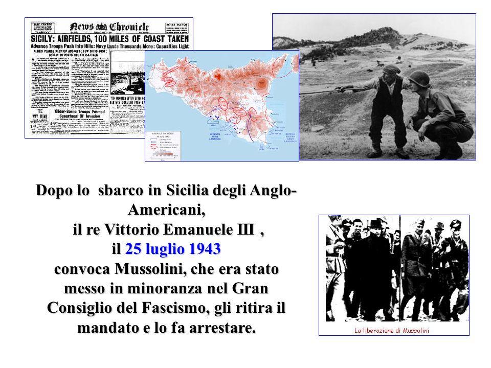 Dopo lo sbarco in Sicilia degli Anglo- Americani, il re Vittorio Emanuele III, il 25 luglio 1943 convoca Mussolini, che era stato messo in minoranza n