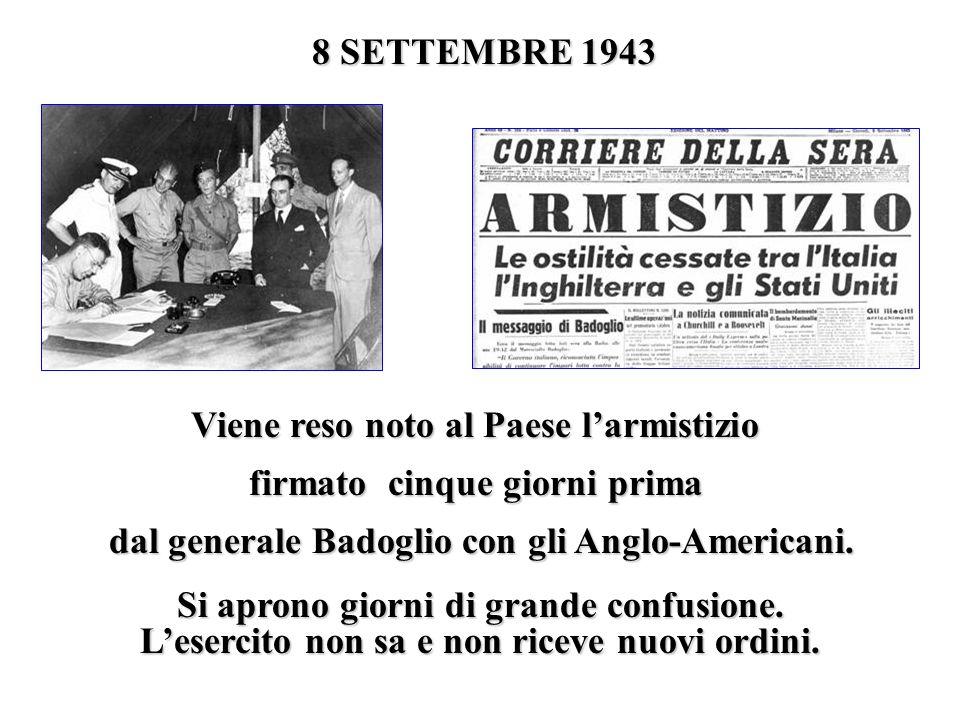 8 SETTEMBRE 1943 Viene reso noto al Paese larmistizio firmato cinque giorni prima dal generale Badoglio con gli Anglo-Americani. Si aprono giorni di g