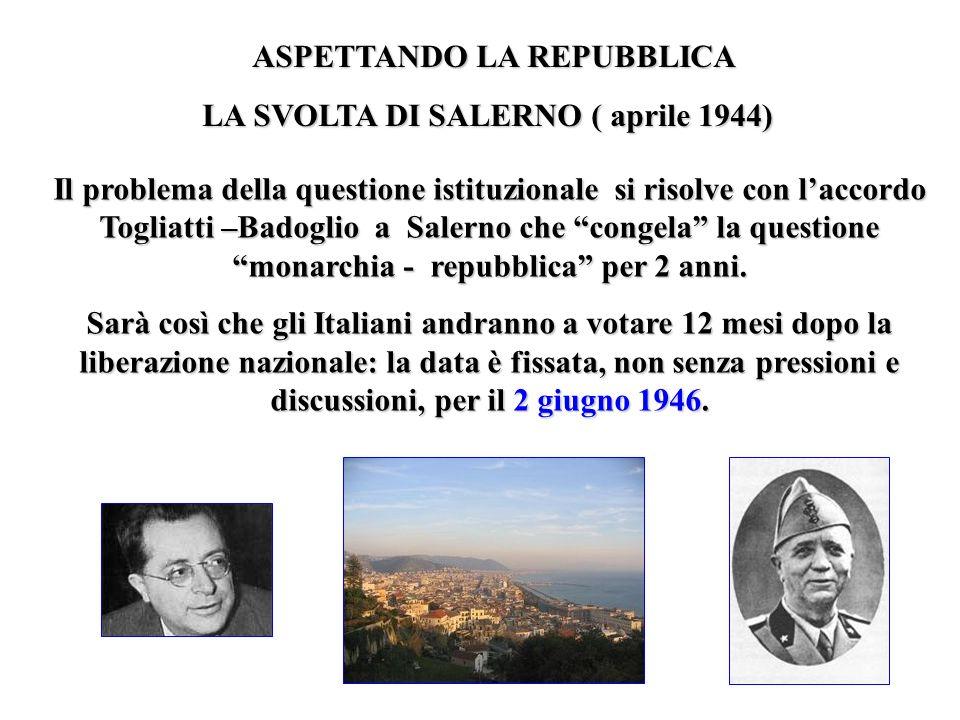 ASPETTANDO LA REPUBBLICA LA SVOLTA DI SALERNO ( aprile 1944) Il problema della questione istituzionale si risolve con laccordo Togliatti –Badoglio a S