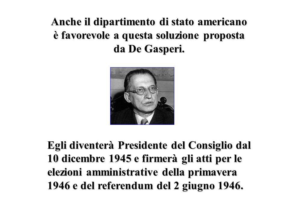 Anche il dipartimento di stato americano è favorevole a questa soluzione proposta da De Gasperi. Egli diventerà Presidente del Consiglio dal 10 dicemb