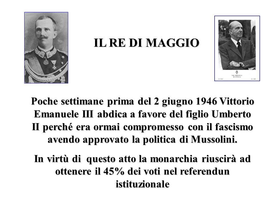 IL RE DI MAGGIO Poche settimane prima del 2 giugno 1946 Vittorio Emanuele III abdica a favore del figlio Umberto II perché era ormai compromesso con i
