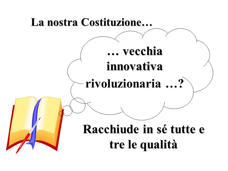 La nostra Costituzione… … vecchia innovativa ? rivoluzionaria …? Racchiude in sé tutte e tre le qualità