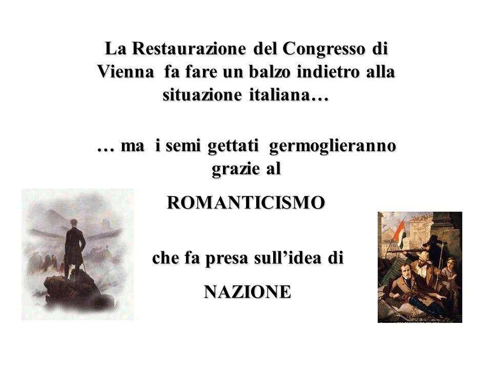 La Restaurazione del Congresso di Vienna fa fare un balzo indietro alla situazione italiana… … ma i semi gettati germoglieranno grazie al ROMANTICISMO