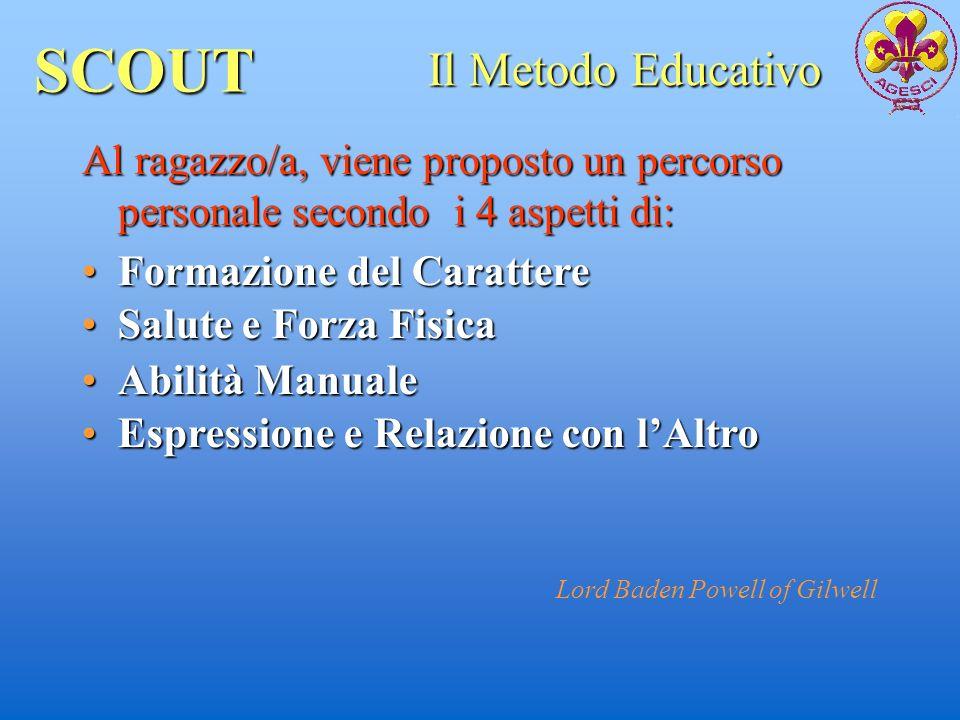 SCOUT Al ragazzo/a, viene proposto un percorso personale secondo i 4 aspetti di: Il Metodo Educativo Formazione del CarattereFormazione del Carattere
