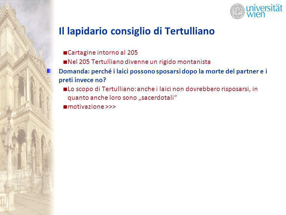 Il lapidario consiglio di Tertulliano Cartagine intorno al 205 Nel 205 Tertulliano divenne un rigido montanista Domanda: perché i laici possono sposarsi dopo la morte del partner e i preti invece no.