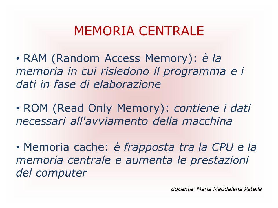 MEMORIA CENTRALE docente Maria Maddalena Patella RAM (Random Access Memory): è la memoria in cui risiedono il programma e i dati in fase di elaborazio