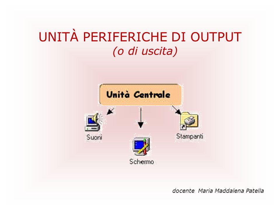 UNITÀ PERIFERICHE DI OUTPUT (o di uscita) docente Maria Maddalena Patella
