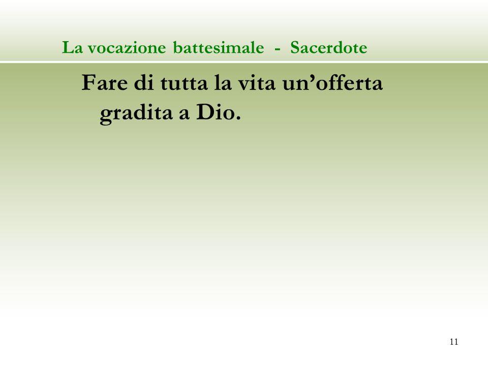 11 La vocazione battesimale - Sacerdote Fare di tutta la vita unofferta gradita a Dio.
