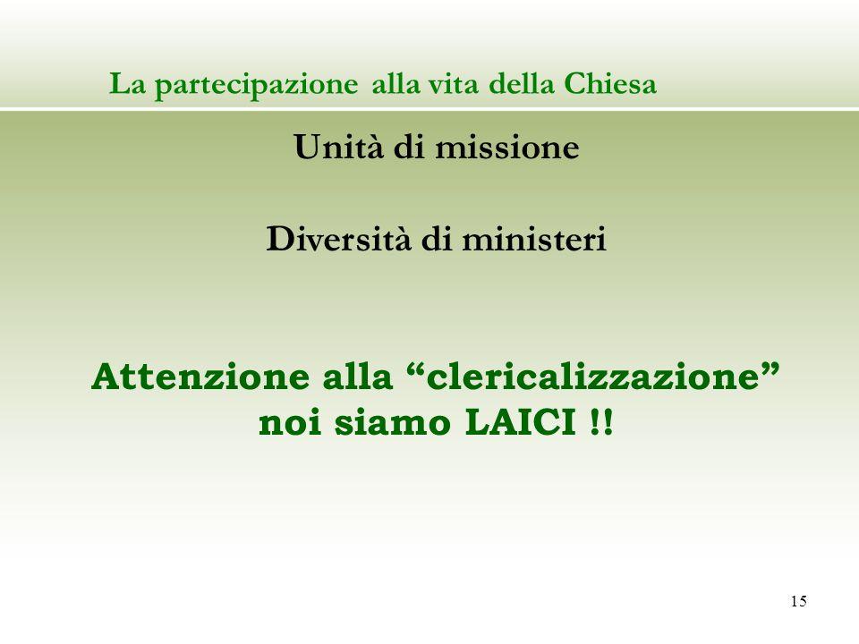 15 La partecipazione alla vita della Chiesa Unità di missione Diversità di ministeri Attenzione alla clericalizzazione noi siamo LAICI !!