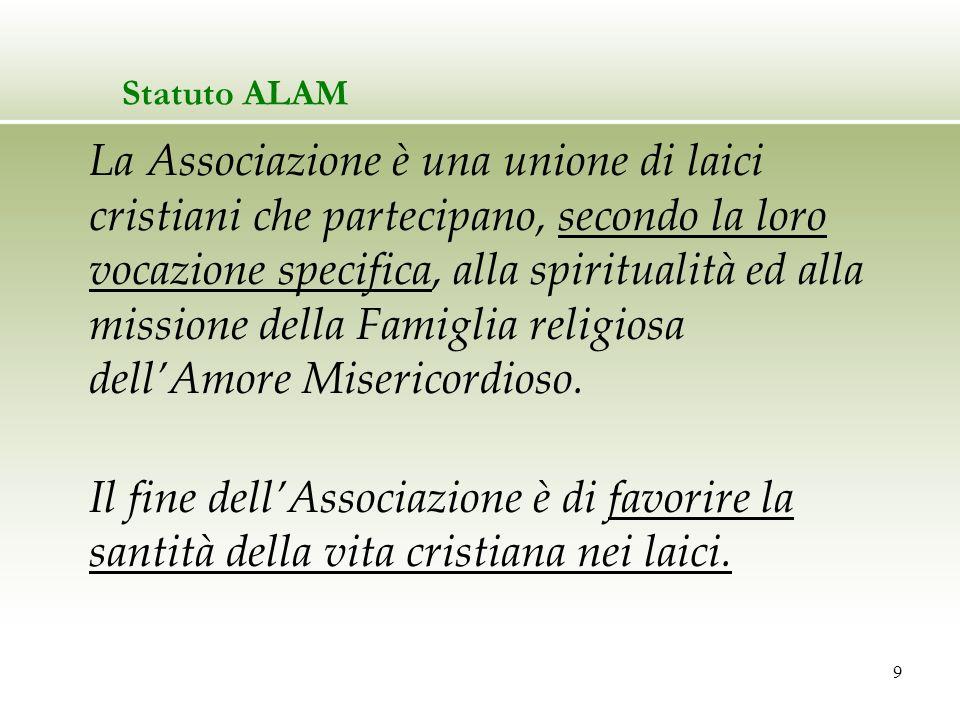 9 Statuto ALAM La Associazione è una unione di laici cristiani che partecipano, secondo la loro vocazione specifica, alla spiritualità ed alla mission