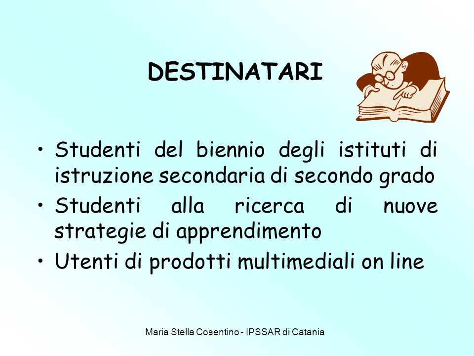 Maria Stella Cosentino - IPSSAR di Catania DESTINATARI Studenti del biennio degli istituti di istruzione secondaria di secondo grado Studenti alla ricerca di nuove strategie di apprendimento Utenti di prodotti multimediali on line